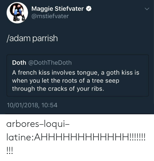 the roots: Maggie Stiefvater  @mstiefvater  /adam parrish  Doth @DothTheDoth  A french kiss involves tongue, a goth kiss is  when you let the roots of a tree seep  through the cracks of your ribs.  10/01/2018, 10:54 arbores–loqui–latine:AHHHHHHHHHHHH!!!!!!!!!!