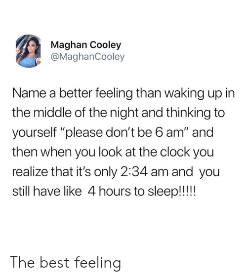 """Clock, Dank, and Best: Maghan Cooley  @MaghanCooley  Name a better feeling than waking up in  the middle of the night and thinking to  yourself """"please don't be 6 am"""" and  then when you look at the clock you  realize that it's only 2:34 am and you  still have like 4 hours to sleep!! The best feeling"""
