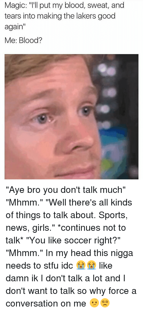 """conversate: Magic: """"I'll put my blood, sweat, and  tears into making the lakers good  again  Me: Blood? """"Aye bro you don't talk much"""" """"Mhmm."""" """"Well there's all kinds of things to talk about. Sports, news, girls."""" *continues not to talk* """"You like soccer right?"""" """"Mhmm."""" In my head this nigga needs to stfu idc 😭😭 like damn ik I don't talk a lot and I don't want to talk so why force a conversation on me 😕😒"""