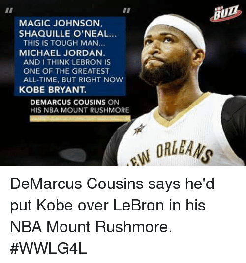 Rushmore: MAGIC JOHNSON  SHAQUILLE O'NEAL...  THIS IS TOUGH MAN  MICHAEL JORDAN  AND I THINK LEBRON IS  ONE OF THE GREATEST  ALL-TIME, BUT RIGHT NOW  KOBE BRYANT.  DEMARCUS COUSINS ON  HIS NBA MOUNT RUSHMORE  ORLEANS DeMarcus Cousins says he'd put Kobe over LeBron in his NBA Mount Rushmore.  #WWLG4L