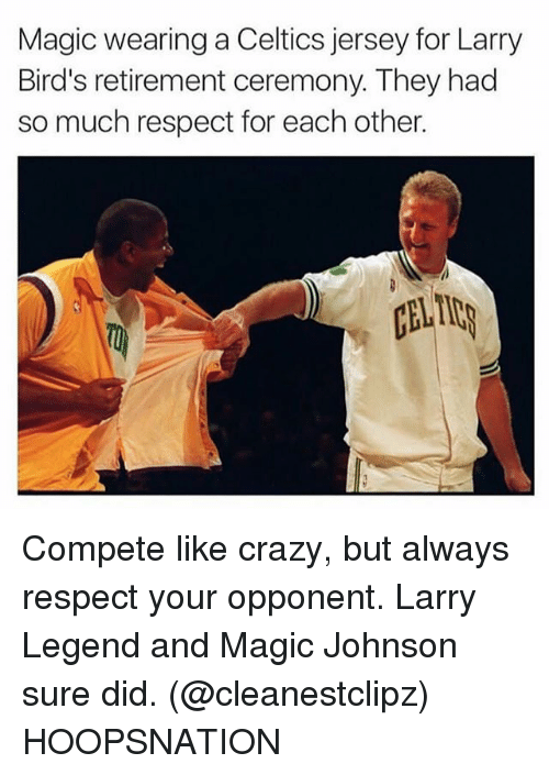 Crazy, Magic Johnson, and Memes: Magic wearing a Celtics jersey for Larry  Bird's retirement ceremony. They had  so much respect for each other.  CLI Compete like crazy, but always respect your opponent. Larry Legend and Magic Johnson sure did. (@cleanestclipz) HOOPSNATION