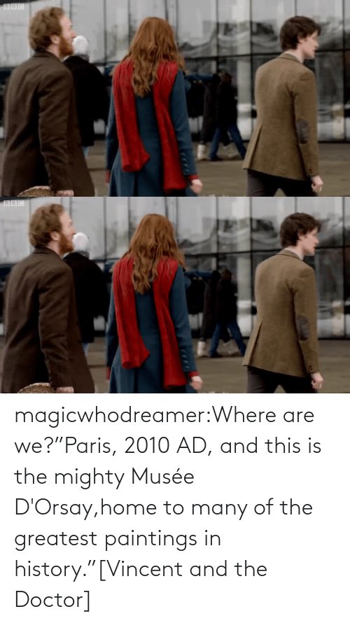 "Paris: magicwhodreamer:Where are we?""Paris, 2010 AD, and this is the mighty Musée D'Orsay,home to many of the greatest paintings in history.""[Vincent and the Doctor]"