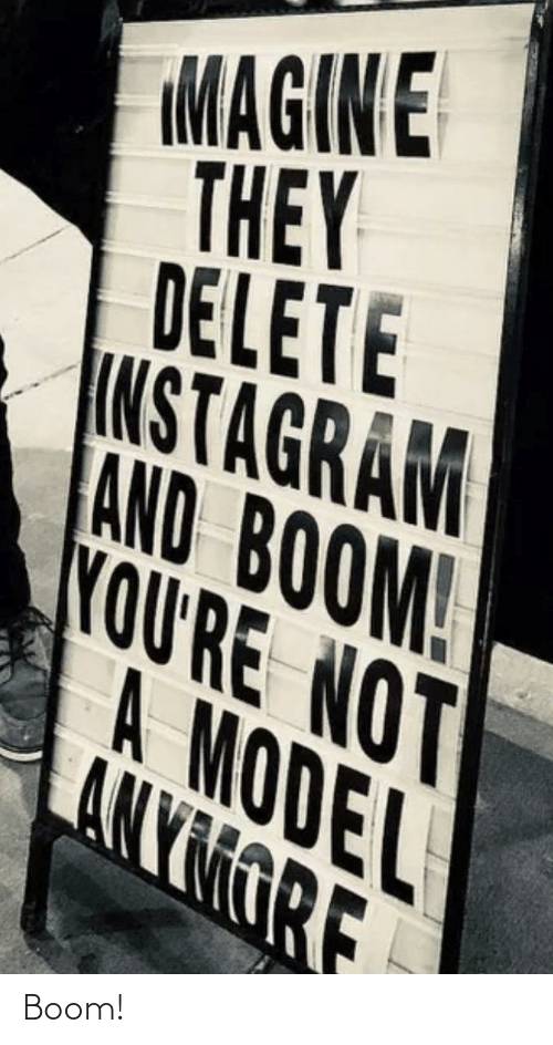 boom: MAGIN E  THEY  DELETE  INSTAGRAM  AND BOOM!  YOU'RE NOT  A MODEL  ANYMORE Boom!