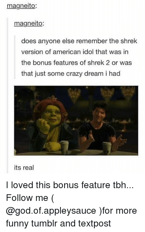 Shrekli: magneito:  magneito:  does anyone else remember the shrek  version of american idol that was in  the bonus features of shrek 2 or was  that just some crazy dream i had  its real I loved this bonus feature tbh... Follow me ( @god.of.appleysauce )for more funny tumblr and textpost
