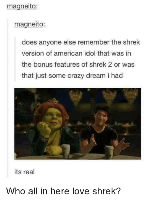 Americanness: magneito:  magneto  does anyone else remember the shrek  version of american idol that was in  the bonus features of shrek 2 or was  that just some crazy dream i had  its real Who all in here love shrek?