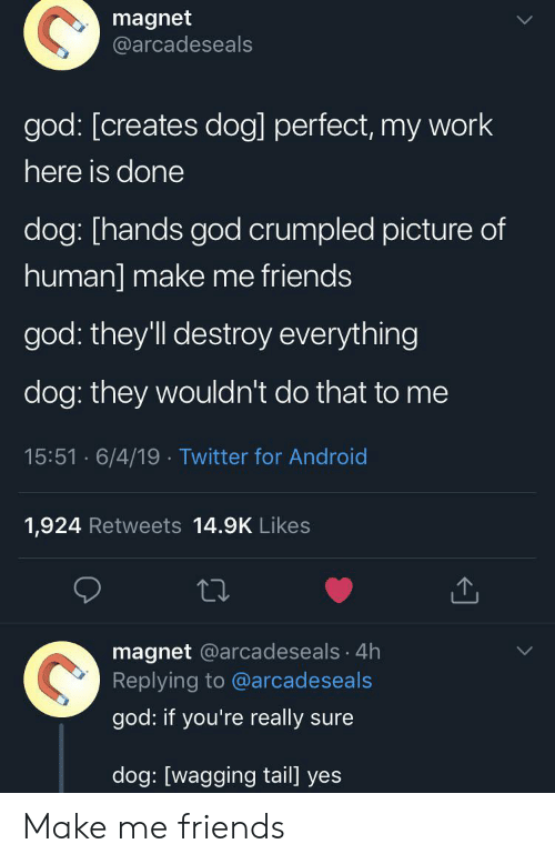 my-work: magnet  @arcadeseals  god: [creates dog] perfect, my work  here is done  dog: [hands god crumpled picture of  human] make me friends  god: they'll destroy everything  dog: they wouldn't do that to me  15:51 6/4/19 Twitter for Android  1,924 Retweets 14.9K Likes  magnet @arcadeseals 4h  Replying to @arcadeseals  god: if you're really sure  dog: [wagging tail] yes Make me friends