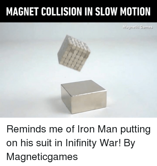 Dank, Iron Man, and Slow Motion: MAGNET COLLISION IN SLOW MOTION Reminds me of Iron Man putting on his suit in Inifinity War! By Magneticgames