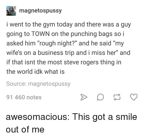 "Gym, Tumblr, and Blog: magnetospussy  i went to the gym today and there was a guy  going to TOWN on the punching bags so i  asked him ""rough night?"" and he said ""my  wife's on a business trip and i miss her"" and  if that isnt the most steve rogers thing in  the world idk what is  Source: magnetospussy  91 460 notes awesomacious:  This got a smile out of me"