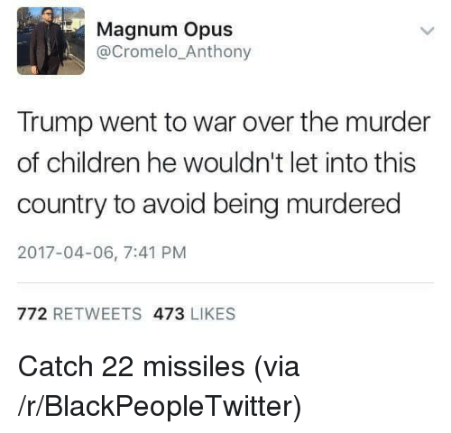 opus: Magnum Opus  @Cromelo_Anthony  Trump went to war over the murder  of children he wouldn't let into this  country to avoid being murdered  2017-04-06, 7:41 PM  772 RETWEETS 473 LIKES <p>Catch 22 missiles (via /r/BlackPeopleTwitter)</p>