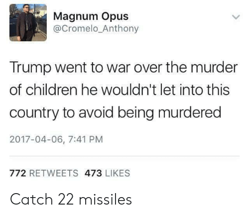 opus: Magnum Opus  @Cromelo_Anthony  Trump went to war over the murder  of children he wouldn't let into this  country to avoid being murdered  2017-04-06, 7:41 PM  772 RETWEETS 473 LIKES Catch 22 missiles