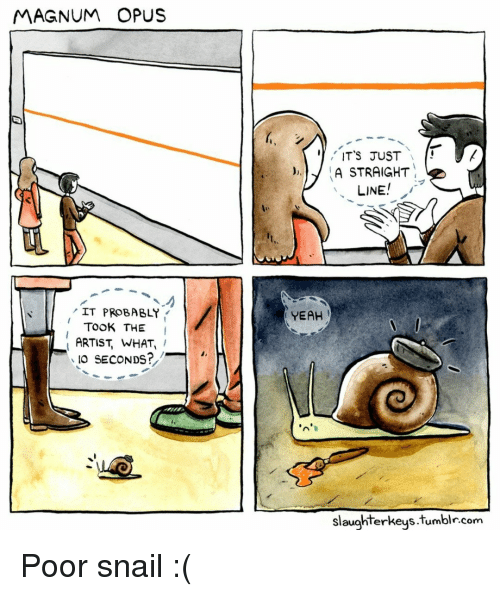 opus: MAGNUM OPUS  ITS JUST  )A STRAIGHT  LINE  IT PROBABLY  YEAH  TOOK THE I  ARTIST, WHAT,  IO SECONDS?  slaughterkeys.tumblr.com Poor snail :(