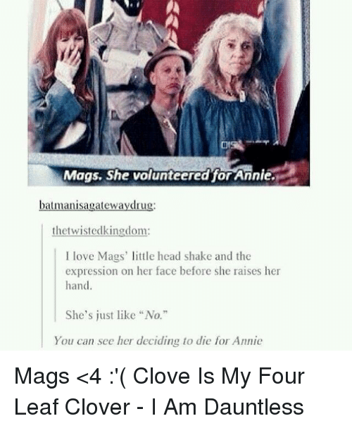 "cloves: Mags. She volunteered for Annie.  batmanisagatewaydru  the twistedkingdom:  love Mags' little head shake and the  expression on her face before she raises her  hand  She's just like ""No.""  You can see her deciding to die for Annie Mags <4 :'( Clove Is My Four Leaf Clover - I Am Dauntless"