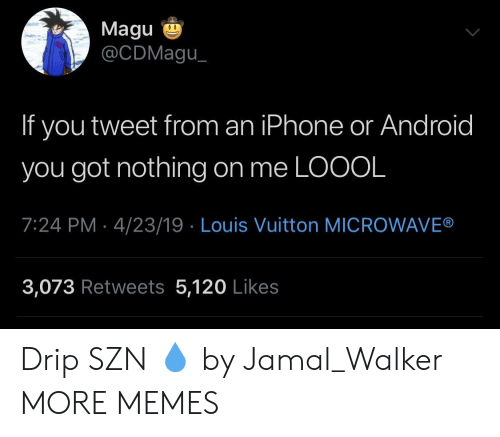Louis Vuitton: Magu  @CDMagu  If you tweet from an iPhone or Android  you got nothing on me LOOOL  7:24 PM 4/23/19 Louis Vuitton MICROWAVE®  3,073 Retweets 5,120 Likes Drip SZN 💧 by Jamal_Walker MORE MEMES