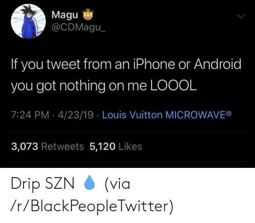 Louis Vuitton: Magu  @CDMagu  If you tweet from an iPhone or Android  you got nothing on me LOOOL  7:24 PM 4/23/19 Louis Vuitton MICROWAVE®  3,073 Retweets 5,120 Likes Drip SZN 💧 (via /r/BlackPeopleTwitter)