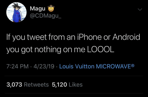 Louis Vuitton: Magu  @CDMagu  If you tweet from an iPhone or Android  you got nothing on me LOOOL  7:24 PM 4/23/19 Louis Vuitton MICROWAVE®  3,073 Retweets 5,120 Likes