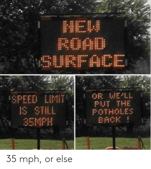 Speed Limit: MaH  ROAD  SURFACE  OR WELL  PUT THE  POTHOLES  BACK  SPEED LIMIT  IS STILL  35MPH 35 mph, or else