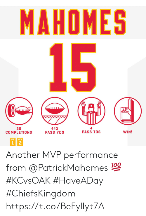 Mahomes: MAHOMES  15  30  COMPLETIONS  443  PASS YDS  PASS TDS  WIN!  WK  WK  1 2 Another MVP performance from @PatrickMahomes 💯 #KCvsOAK #HaveADay  #ChiefsKingdom https://t.co/BeEylIyt7A