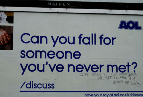 cos: MAIDEN  AOL  Can you fall for  someone  you've never met?  /discuss  LETS HOPE So cos eveR HONE  VE MET SO FAR S A  have your say at aol.co.uk/discuss