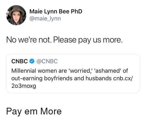 Ashamedness: Maie Lynn Bee PhD  @maie_lynn  No we're not. Please pay us more.  CNBC@CNBC  Millennial women are 'worried,' 'ashamed' of  out-earning boyfriends and husbands cnb.cx/  203moxg Pay em More