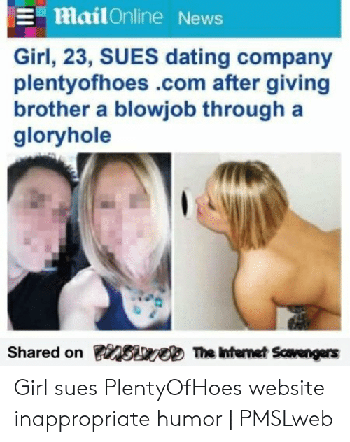 Girl Sues: mailOnline News  Girl, 23, SUES dating company  plentyofhoes.com after giving  brother a blowjob through a  gloryhole  Shared on Siweb The Intemet Scavengers Girl sues PlentyOfHoes website inappropriate humor | PMSLweb