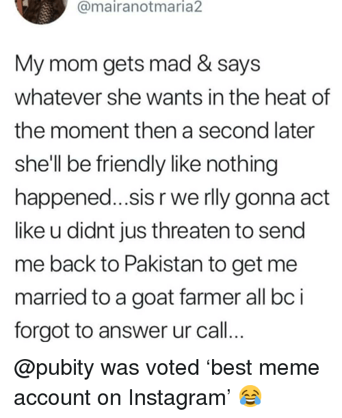 Instagram, Meme, and Memes: @mairanotmaria2  My mom gets mad & says  whatever she wants in the heat of  the moment then a second later  she'll be friendly like nothing  happened...sis r we rly gonna act  like u didnt jus threaten to send  me back to Pakistan to get mee  married to a goat farmer all bci  forgot to answer ur call.. @pubity was voted 'best meme account on Instagram' 😂