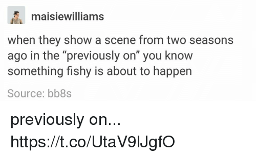 "Something Fishy: maisiewilliams  when they show a scene from two seasons  ago in the ""previously on"" you know  something fishy is about to happen  Source: bb8s previously on... https://t.co/UtaV9lJgfO"