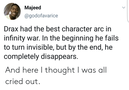 Best, Infinity, and Thought: Majeed  @godofavarice  Drax had the best character arc in  infinity war. In the beginning he fails  to turn invisible, but by the end, he  completely disappears. And here I thought I was all cried out.
