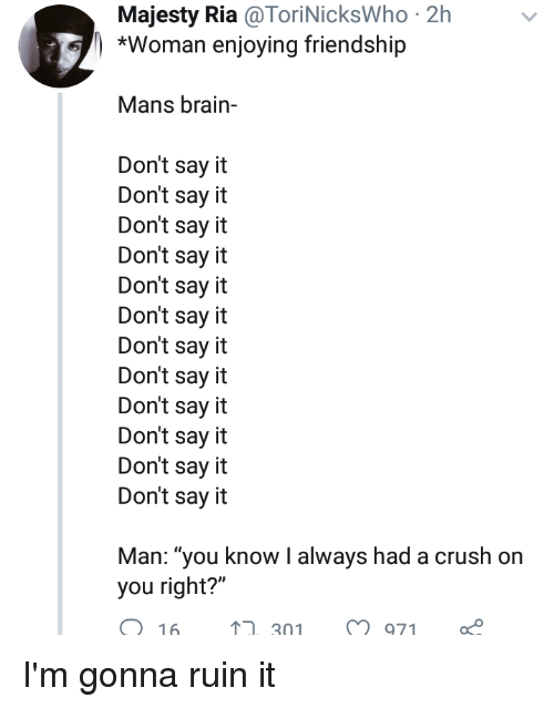 """Blackpeopletwitter, Crush, and Funny: Majesty Ria @ToriNicksWho 2h  *Woman enjoying friendship  Mans brain-  Don't say it  Don't say it  Don't say it  Don't say it  Don't say it  Don't say it  Don't say it  Don't say it  Don't say it  Don't say it  Don't say it  Don't say it  Man: """"you know I always had a crush on  you right?""""  O 16  ,301971"""