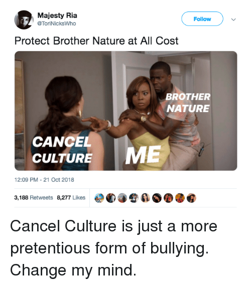 pretentious: Majesty Ria  @ToriNicksWho  Follow  Protect Brother Nature at All Cost  BROTHER  NATURE  CANCEL  CULTURE  12:09 PM-21 Oct 2018  3,188 Retweets 8,277 Likes  €°C)手令  ØOOG Cancel Culture is just a more pretentious form of bullying. Change my mind.