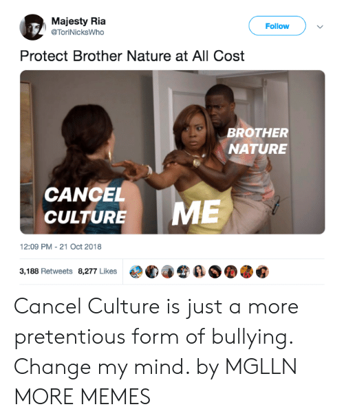 pretentious: Majesty Ria  @ToriNicksWho  Follow  Protect Brother Nature at All Cost  BROTHER  NATURE  CANCEL  CULTURE  12:09 PM-21 Oct 2018  3,188 Retweets 8,277 Likes  €°C)手令  ØOOG Cancel Culture is just a more pretentious form of bullying. Change my mind. by MGLLN MORE MEMES