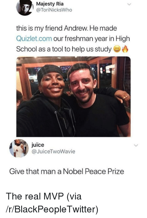 Blackpeopletwitter, Juice, and School: Majesty Ria  @ToriNicksWho  this is my friend Andrew. He made  Quizlet.com our freshman year in High  School as a tool to help us study  juice  @JuiceTwoWavie  Give that man a Nobel Peace Prize The real MVP (via /r/BlackPeopleTwitter)