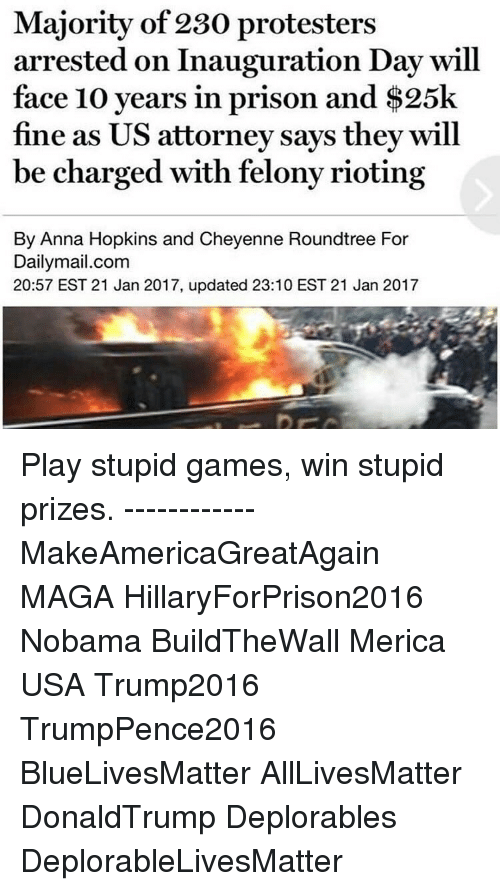 play-stupid-games: Majority of 230 protesters  arrested on Inauguration Day will  face 10 years in prison and $25k  fine as US attorney says they will  be charged with felony rioting  By Anna Hopkins and Cheyenne Roundtree For  Dailymail.com  20:57 EST 21 Jan 2017, updated 23:10 EST 21 Jan 2017 Play stupid games, win stupid prizes. ------------ MakeAmericaGreatAgain MAGA HillaryForPrison2016 Nobama BuildTheWall Merica USA Trump2016 TrumpPence2016 BlueLivesMatter AllLivesMatter DonaldTrump Deplorables DeplorableLivesMatter