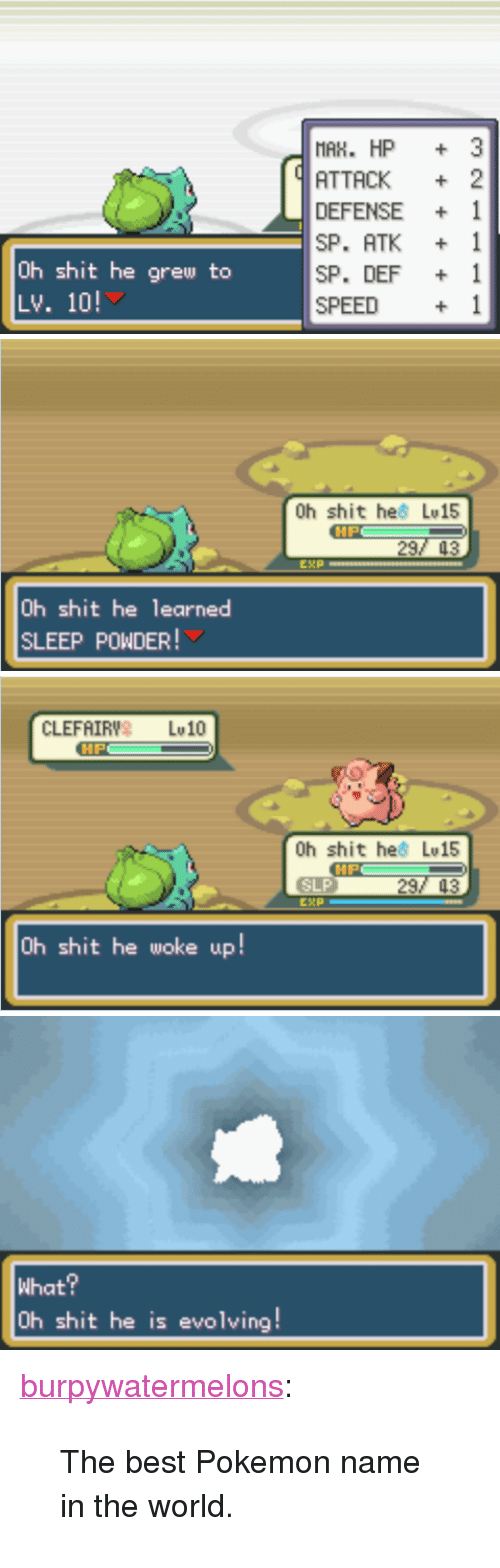 "Pokemon Name: MAK. HP 3  ATTACK 2  DEFENSE+ 1  SP. ATK 1  SP. DEF 1  SPEED 1  Uh shit he grew to  Lv. 10!   0h shit hes Lv15  HP  29  0h shit he learned  LEEP POWDER!   CLEFAIRY LU 10  0h shit hes Lv15  HP  SLP  29  0h shit he woke up!   What?  0h shit he is evolving! <p><a class=""tumblr_blog"" href=""http://burpywatermelons.tumblr.com/post/73400411783"">burpywatermelons</a>:</p> <blockquote> <p>The best Pokemon name in the world.</p> </blockquote>"