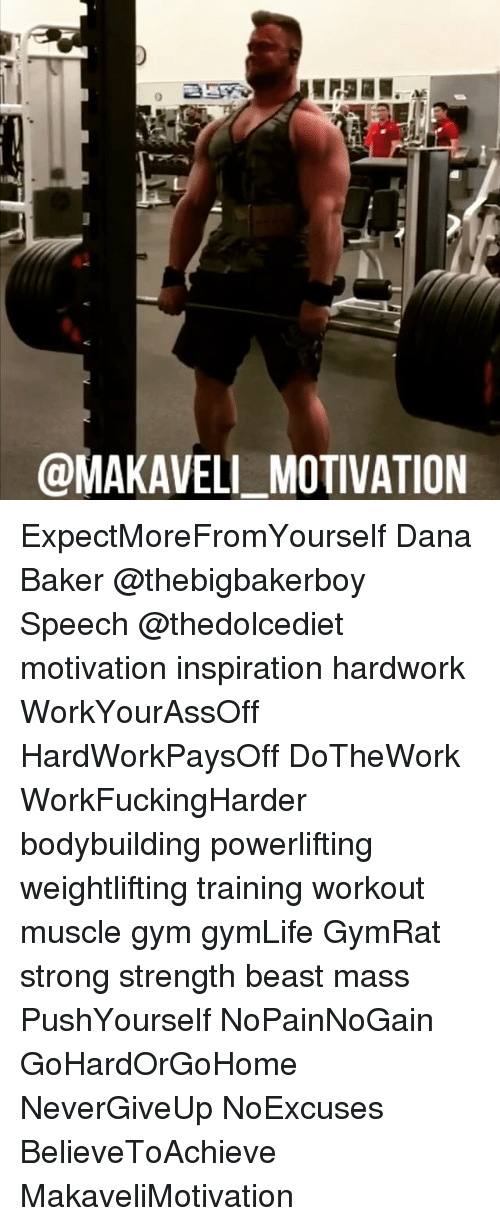 Bakerate: @MAKAVELI MOTIVATION ExpectMoreFromYourself Dana Baker @thebigbakerboy Speech @thedolcediet motivation inspiration hardwork WorkYourAssOff HardWorkPaysOff DoTheWork WorkFuckingHarder bodybuilding powerlifting weightlifting training workout muscle gym gymLife GymRat strong strength beast mass PushYourself NoPainNoGain GoHardOrGoHome NeverGiveUp NoExcuses BelieveToAchieve MakaveliMotivation