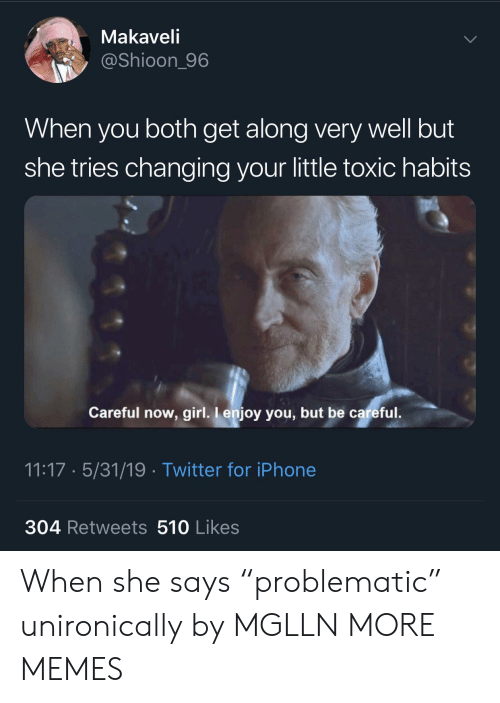 """Dank, Iphone, and Memes: Makaveli  @Shioon_96  When you both get along very well but  she tries changing your little toxic habits  Careful now, girl. I enjoy you, but be careful.  11:17 5/31/19 Twitter for iPhone  304 Retweets 510 Likes When she says """"problematic"""" unironically by MGLLN MORE MEMES"""