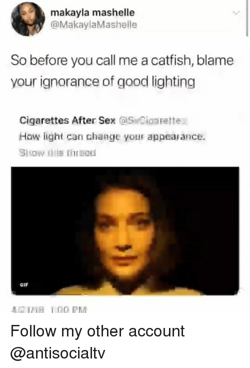 Catfished, Gif, and Memes: makayla mashelle  @MakaylaMashelle  So before you call me a catfish, blame  your ignorance of good lighting  Cigarettes After Sex SCioarettes  How light can change your appearance.  GIF Follow my other account @antisocialtv