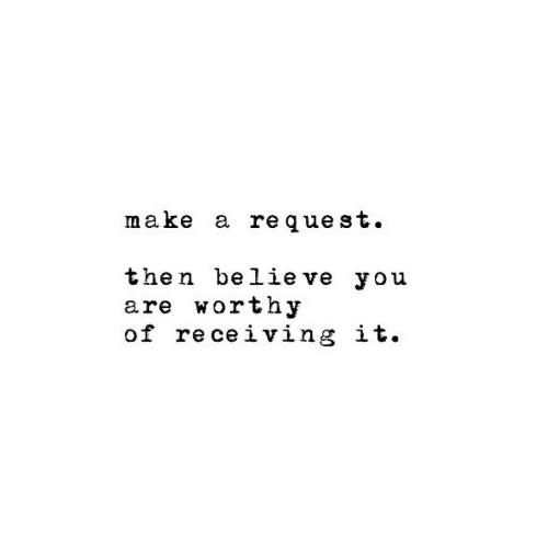 Make A, Believe, and Make: make a request  then believe you  are worthy  of receiving it.