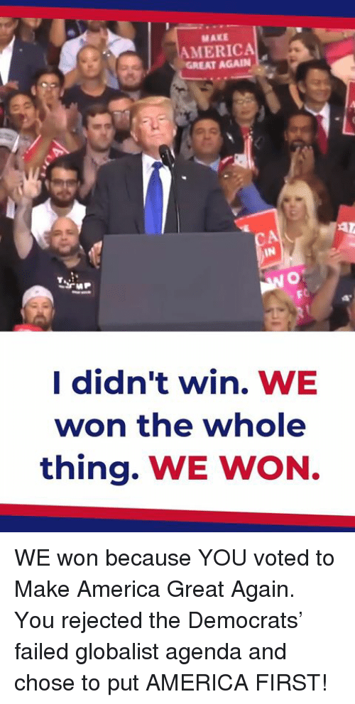 America, First, and Make: MAKE  AMERICA  GR  EAT AGAIN  FC  I didn't win. WE  won the whole  thing. WE WON WE won because YOU voted to Make America Great Again. You rejected the Democrats' failed globalist agenda and chose to put AMERICA FIRST!