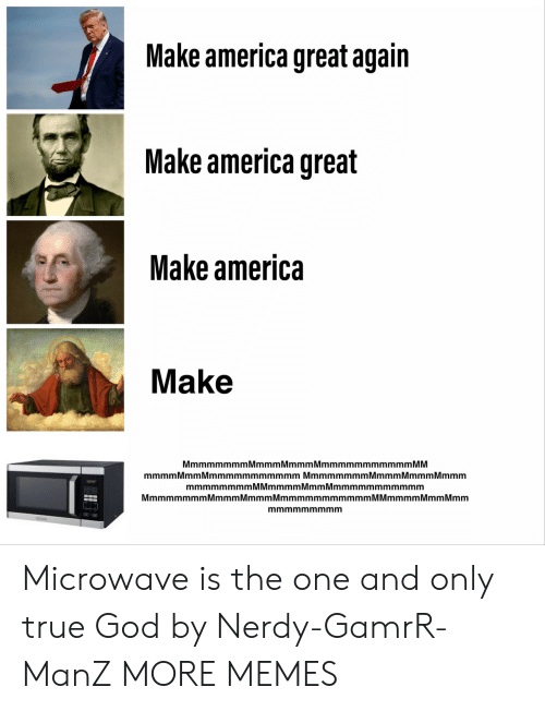 Mmmmmmmmmmmm: Make america great again  Make america great  Make america  Make  MmmmmmmmMmmmMmmmMmmmmmmmmmmm MM  mmmm Mmm Mmmmmmmmmmmm Mmmmmmmm Mmmm Mmmm Mmmm  mmmmmmmmMMmmmmMmmMmmmmmmmmmmm  MmmmmmmmMmmmMmmmMmmmmmmmmmmmM Mmmmm Mmm Mmm  mmmmmmmmm Microwave is the one and only true God by Nerdy-GamrR-ManZ MORE MEMES