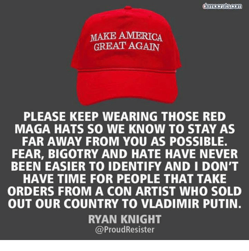 Make America Great: MAKE AMERICA  GREAT AGAIN  PLEASE KEEP WEARING THOSE RED  MAGA HATS SO WE KNOW TO STAY AS  FAR AWAY FROM YOU AS POSSIBLE  FEAR, BIGOTRY AND HATE HAVE NEVER  BEEN EASIER TO IDENTIFY AND I DON'T  HAVE TIME FOR PEOPLE THAT TAKE  ORDERS FROM A CON ARTIST WHO SOLD  OUT OUR COUNTRY TO VLADIMIR PUTIN.  RYAN KNIGHT  @ProudResister