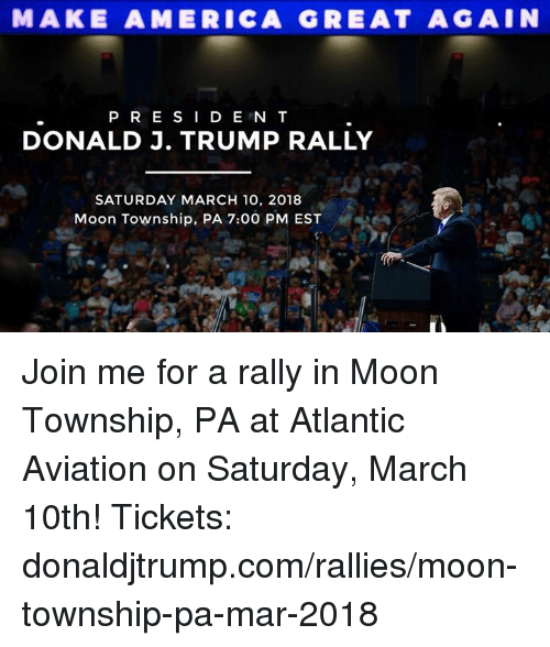 township: MAKE AMERICA GREAT AGAIN  PR E SI D E N T  DONALD J. TRUMP RALLY  SATURDAY MARCH 10, 2018  Moon Township, PA 7:00 PM EST Join me for a rally in Moon Township, PA at Atlantic Aviation on Saturday, March 10th!  Tickets: donaldjtrump.com/rallies/moon-township-pa-mar-2018