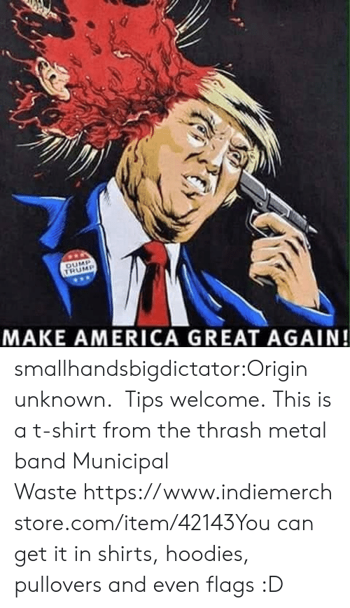 thrash: MAKE AMERICA GREAT AGAIN! smallhandsbigdictator:Origin unknown.  Tips welcome. This is a t-shirt from the thrash metal band Municipal Waste https://www.indiemerchstore.com/item/42143You can get it in shirts, hoodies, pullovers and even flags :D