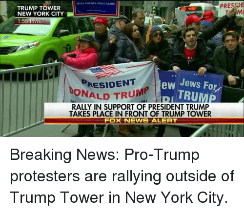 Memes, New York City, and 🤖: MAKE AMERICA GREAT AGAINI  PRES  TRUMP TOWER  NEW YORK CITY  1:55 PM ET  RESIDENT  ew Jews For  TRUMP  DONALD TRU  RALLY IN SUPPORT OF PRESIDENT TRUMP  TAKES PLACE IN FRONT OF TRUMP TOWER  Fox iNEWS ALERT Breaking News: Pro-Trump protesters are rallying outside of Trump Tower in New York City.