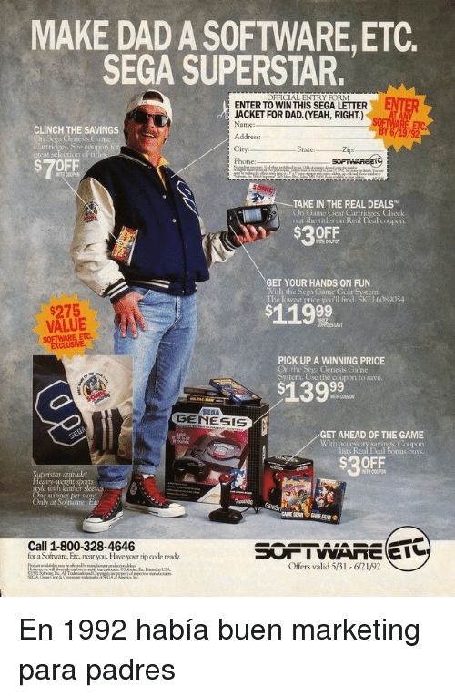 Genesis: MAKE DAD A SOFTWARE,ETC.  SEGA SUPERSTAR.  OFFICIAL ENTRY FORM  ENTER  ENTER TO WINTHIS SEGA LETTER  JACKET FOR DAD. (YEAH, RIGHT.)  Name:  CLINCH THE SAVINGS  es, Sce couton  City:  Phone:  Zip:  grcat selection of fi  $7OFF  TAKE IN THE REAL DEALS  On Game Gear Cartridges. Check  out the titles on Real Deal coupos  $30FF  WITH COUPO  GET YOUR HANDS ON FUN  With the Sega Game Gear System.  The lowest price you'll find. SKU 6089054  $275  VALUE  SOFTWARE, ETC.  $119  PICK UP A WINNING PRICE  On the Sega Genesis Game  System. Use the coupon to save.  WITH COUPON  GENESIS  GET AHEAD OF THE GAME  Coupon  lists Real Deal tonus buys  With accessory savi  $30FF  at  ports  uimner per store  at  Call 1-800-328-4646  for a Software, Etc near you. Have your zip code ready.  Offers valid 531-621/92 En 1992 había buen marketing para padres