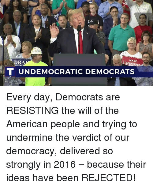 American, Democracy, and Been: MAKE  DR  T UNDEMOCRATIC DEMOCRATS Every day, Democrats are RESISTING the will of the American people and trying to undermine the verdict of our democracy, delivered so strongly in 2016 – because their ideas have been REJECTED!