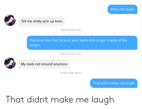 Pick Up Lines: Make me laugh  Tell me shitty pick up lines  0/04/2018 21:01  You're so fine that I'd suck your dad's dick to get a taste of the  recipe  30/04/2018 21:40  My dads not around anymore  01/05/2018 08:02  That didn't make me laugh That didnt make me laugh