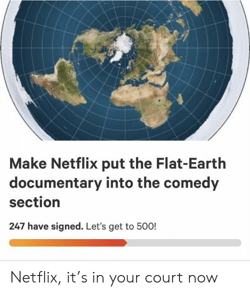 Flat Earth: Make Netflix put the Flat-Earth  documentary into the comedy  section  247 have signed. Let's get to 500! Netflix, it's in your court now