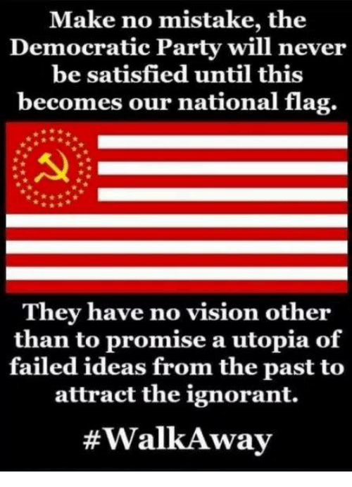 Ignorant, Memes, and Party: Make no mistake, the  Democratic Party will never  be satisfied until this  becomes our national flag.  They have no vision other  than to promise a utopia of  failed ideas from the past to  attract the ignorant.  #WalkA way