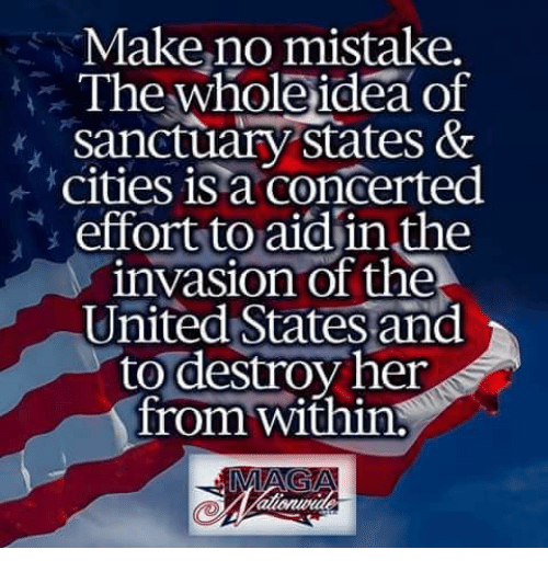 Memes, United, and 🤖: Make,no mistake,  The whole ideaof  sanctuary states &  cities is a concerted  effort to aid'in the  nvasion of the  United States and  to destroy her  from within: