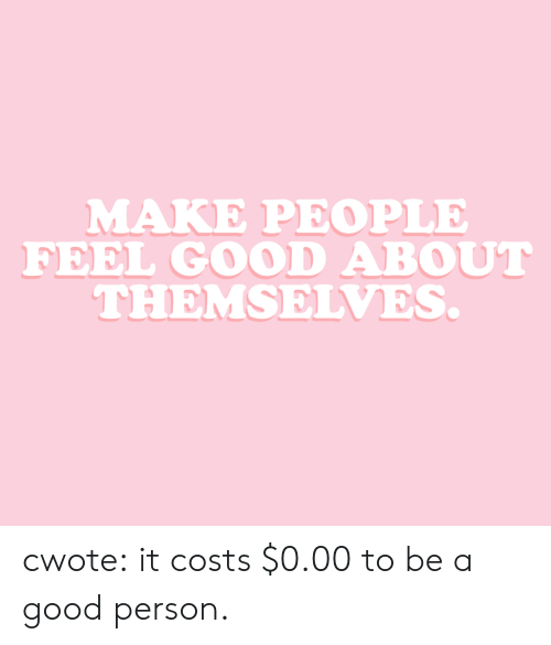 feel good: MAKE PEOPLE  FEEL GOOD ABOUT  THEMSELVES. cwote:  it costs $0.00 to be a good person.